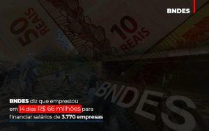 Bndes Dis Que Emprestou Em 14 Dias Rs 66 Milhoes Para Financiar Salarios De 3770 Empresas - Abrir Empresa Simples