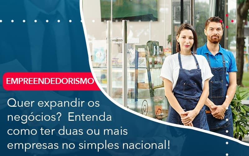 Quer Expandir Os Negocios Entenda Como Ter Duas Ou Mais Empresas No Simples Nacional - Contabilidade no Méier Rio de Janeiro - RJ | Contábil Rio