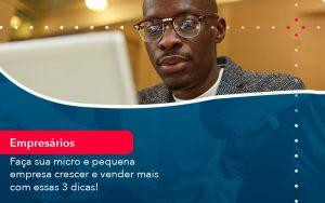 Faca Sua Micro E Pequena Empresa Crescer E Vender Mais Com Estas 3 Dicas 1 - Contabilidade no Méier Rio de Janeiro - RJ | Contábil Rio
