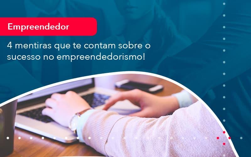 4 Mentiras Que Te Contam Sobre O Sucesso No Empreendedorism 1 - Contabilidade no Méier Rio de Janeiro - RJ | Contábil Rio
