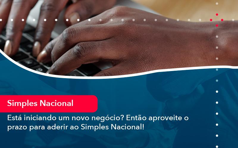 Esta Iniciando Um Novo Negocio Entao Aproveite O Prazo Para Aderir Ao Simples Nacional - Contabilidade no Méier Rio de Janeiro - RJ | Contábil Rio