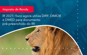 Ir 2021 Fisco Agora Utiliza Dirf Dimob E Dmed Para Documento Pre Preenchido Do Ir 1 - Contabilidade no Méier Rio de Janeiro - RJ | Contábil Rio