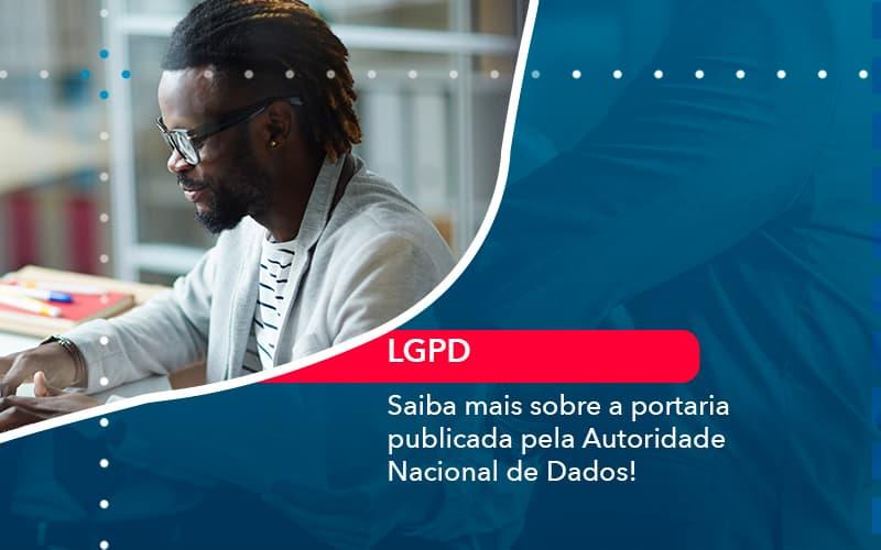 Saiba Mais Sobre A Portaria Publicada Pela Autoridade Nacional De Dados 1 - Contabilidade no Méier Rio de Janeiro - RJ | Contábil Rio