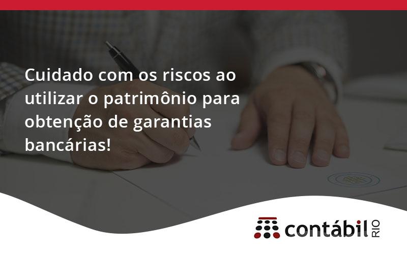 Cuidado Com Os Riscos Ao Utilizar O Patrimônio Para Obtenção De Garantias Bancárias - Contabilidade no Méier Rio de Janeiro - RJ | Contábil Rio