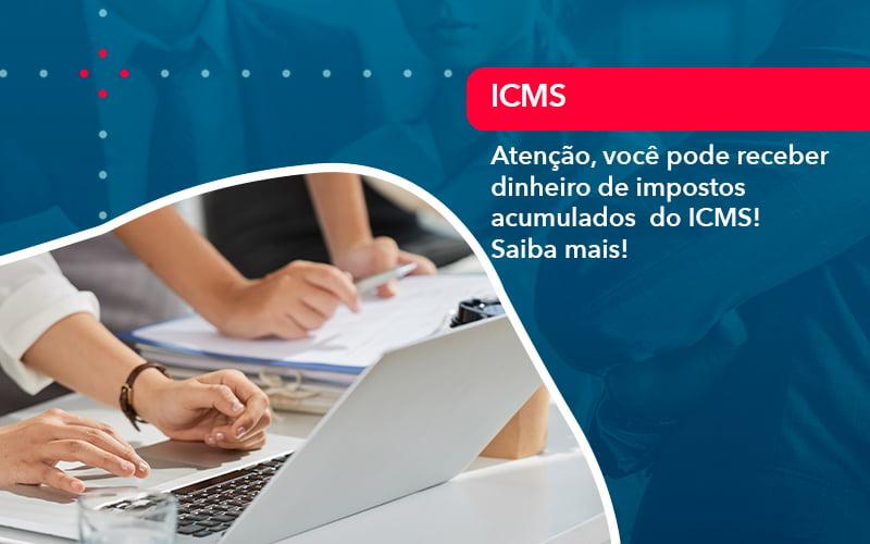 Atencao Voce Pode Receber Dinheiro De Impostos Acumulados Do Icms 1 - Contabilidade no Méier Rio de Janeiro - RJ | Contábil Rio