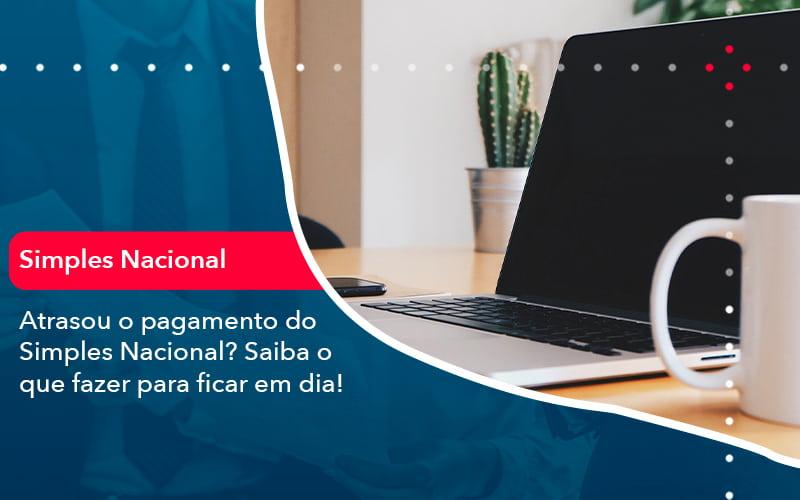 Atrasou O Pagamento Do Simples Nacional Saiba O Que Fazer Para Ficar Em Dia 1 - Contabilidade no Méier Rio de Janeiro - RJ | Contábil Rio