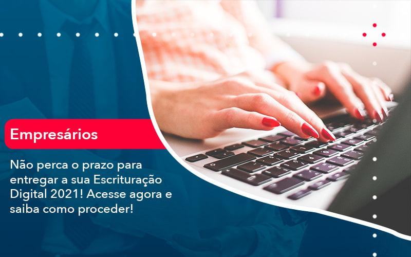 Nao Perca O Prazo Para Entregar A Sua Escrituracao Digital 2021 1 - Contabilidade no Méier Rio de Janeiro - RJ | Contábil Rio